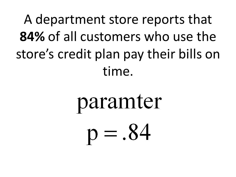 A department store reports that 84% of all customers who use the store's credit plan pay their bills on time.