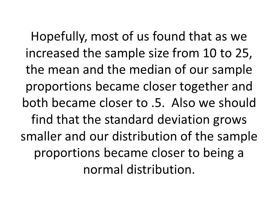 Hopefully, most of us found that as we increased the sample size from 10 to 25, the mean and the median of our sample proportions became closer togeth