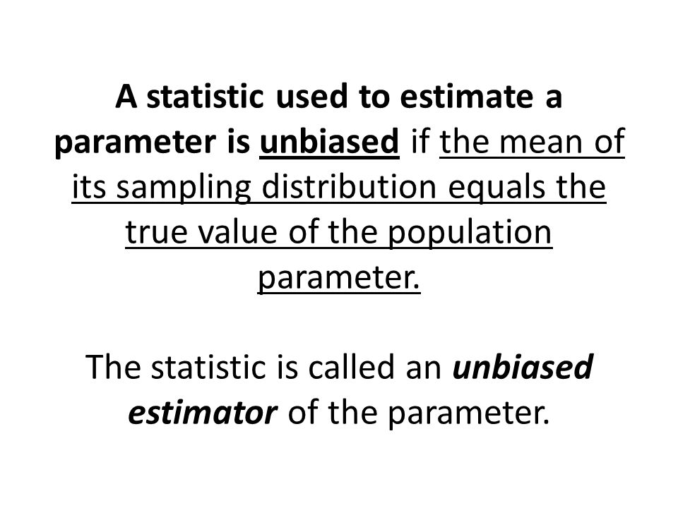 A statistic used to estimate a parameter is unbiased if the mean of its sampling distribution equals the true value of the population parameter. The s