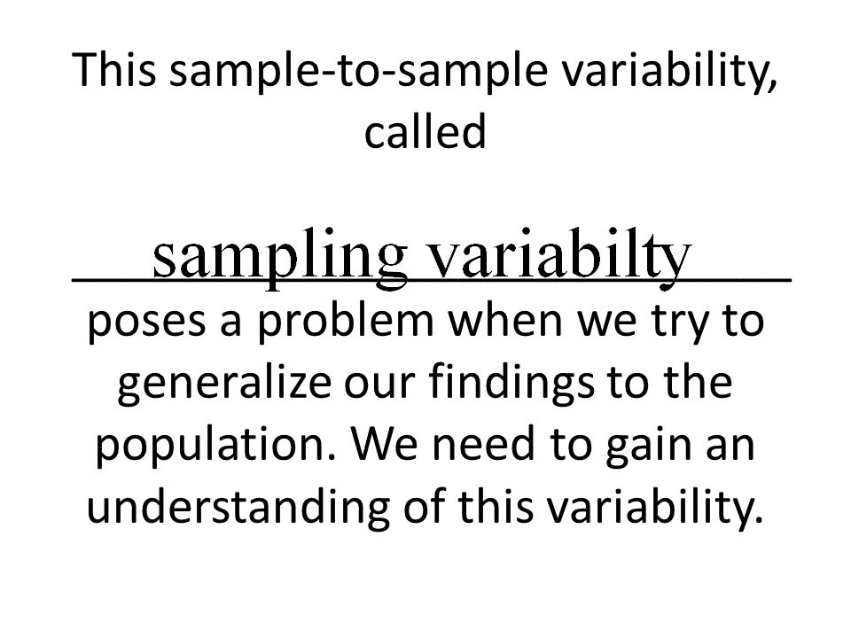 This sample-to-sample variability, called ____________________________ poses a problem when we try to generalize our findings to the population. We ne