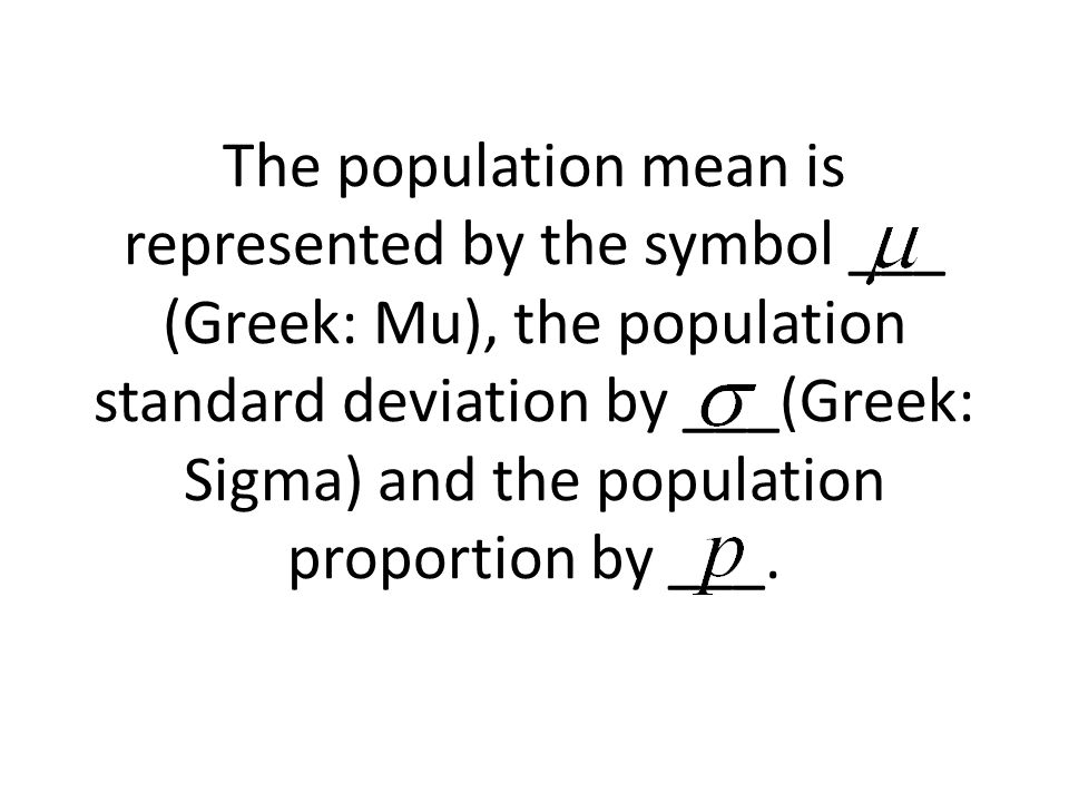 The population mean is represented by the symbol ___ (Greek: Mu), the population standard deviation by ___(Greek: Sigma) and the population proportion