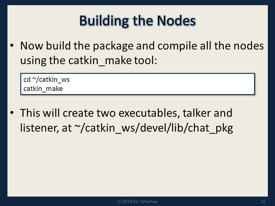 Now build the package and compile all the nodes using the catkin_make tool: This will create two executables, talker and listener, at ~/catkin_ws/devel/lib/chat_pkg 12 cd ~/catkin_ws catkin_make cd ~/catkin_ws catkin_make (C)2014 Roi Yehoshua