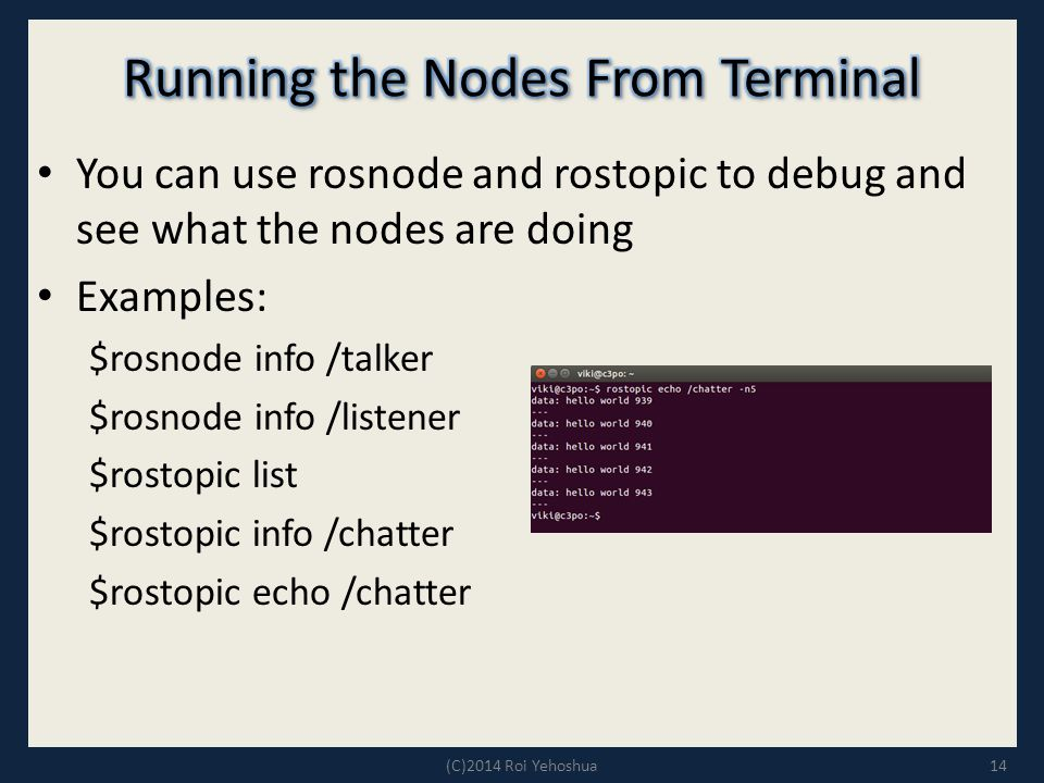 You can use rosnode and rostopic to debug and see what the nodes are doing Examples: $rosnode info /talker $rosnode info /listener $rostopic list $rostopic info /chatter $rostopic echo /chatter 14(C)2014 Roi Yehoshua