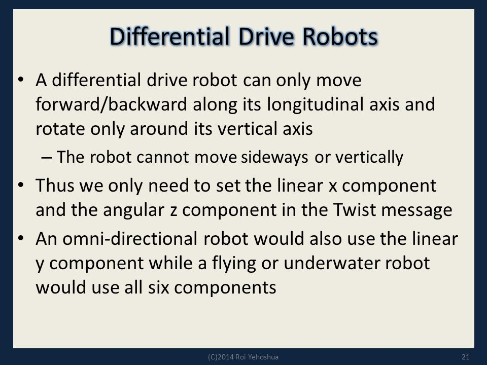 A differential drive robot can only move forward/backward along its longitudinal axis and rotate only around its vertical axis – The robot cannot move sideways or vertically Thus we only need to set the linear x component and the angular z component in the Twist message An omni-directional robot would also use the linear y component while a flying or underwater robot would use all six components 21(C)2014 Roi Yehoshua