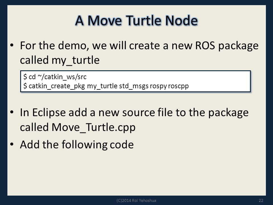 For the demo, we will create a new ROS package called my_turtle In Eclipse add a new source file to the package called Move_Turtle.cpp Add the following code 22 $ cd ~/catkin_ws/src $ catkin_create_pkg my_turtle std_msgs rospy roscpp $ cd ~/catkin_ws/src $ catkin_create_pkg my_turtle std_msgs rospy roscpp (C)2014 Roi Yehoshua