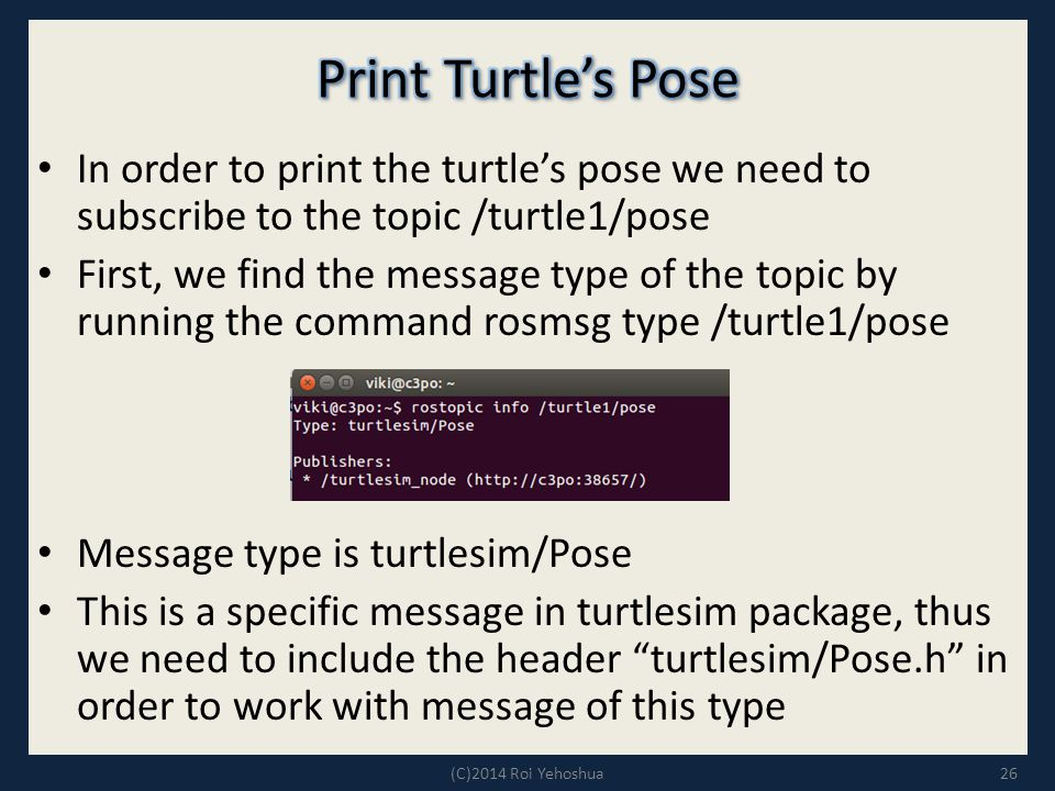 In order to print the turtle's pose we need to subscribe to the topic /turtle1/pose First, we find the message type of the topic by running the command rosmsg type /turtle1/pose Message type is turtlesim/Pose This is a specific message in turtlesim package, thus we need to include the header turtlesim/Pose.h in order to work with message of this type 26(C)2014 Roi Yehoshua