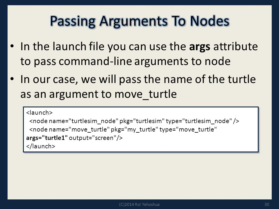 In the launch file you can use the args attribute to pass command-line arguments to node In our case, we will pass the name of the turtle as an argument to move_turtle 30(C)2014 Roi Yehoshua