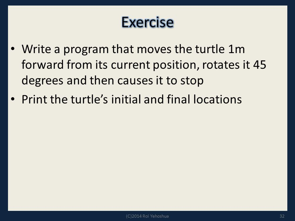 Write a program that moves the turtle 1m forward from its current position, rotates it 45 degrees and then causes it to stop Print the turtle's initial and final locations 32(C)2014 Roi Yehoshua