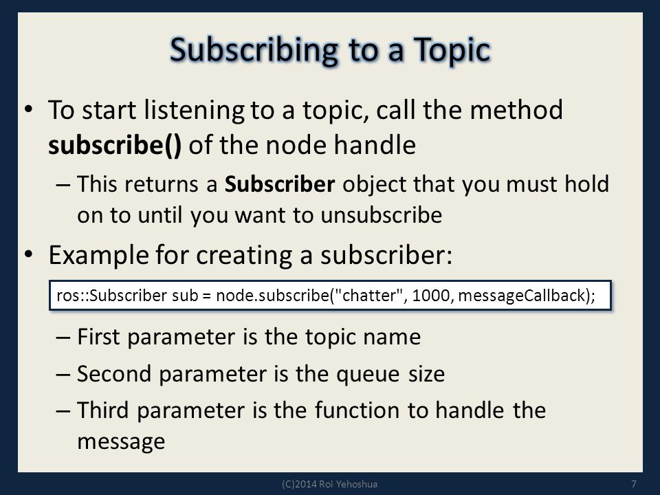 To start listening to a topic, call the method subscribe() of the node handle – This returns a Subscriber object that you must hold on to until you want to unsubscribe Example for creating a subscriber: – First parameter is the topic name – Second parameter is the queue size – Third parameter is the function to handle the message 7 ros::Subscriber sub = node.subscribe( chatter , 1000, messageCallback); (C)2014 Roi Yehoshua