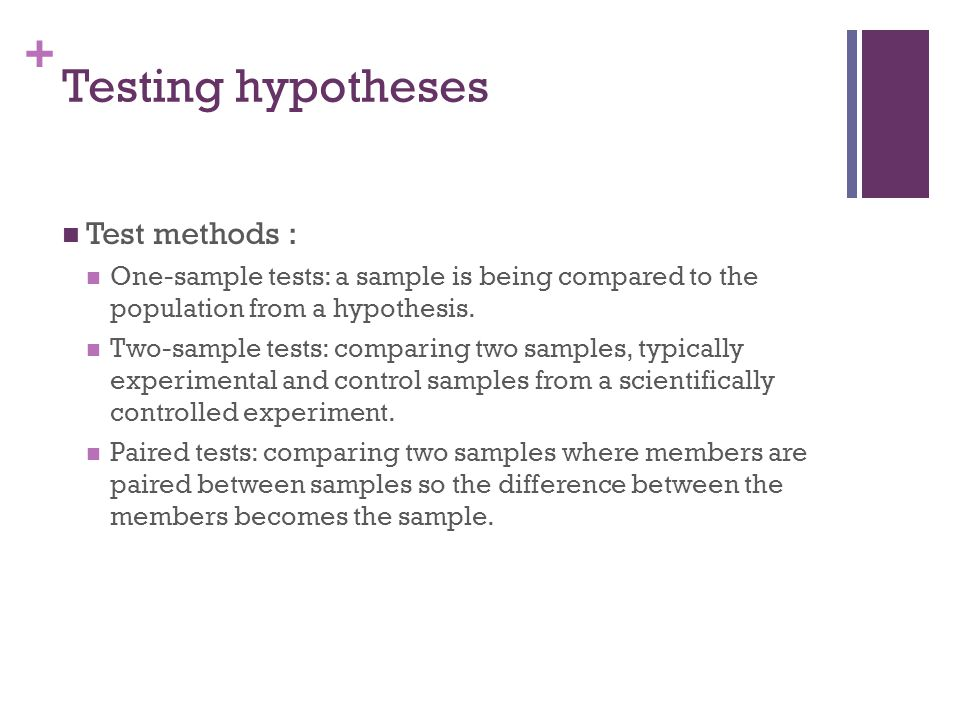 + Test methods : One-sample tests: a sample is being compared to the population from a hypothesis. Two-sample tests: comparing two samples, typically