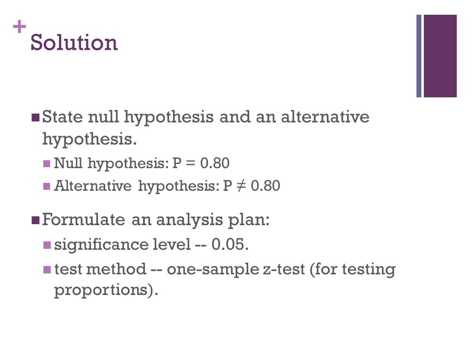 + Solution State null hypothesis and an alternative hypothesis. Null hypothesis: P = 0.80 Alternative hypothesis: P ≠ 0.80 Formulate an analysis plan: