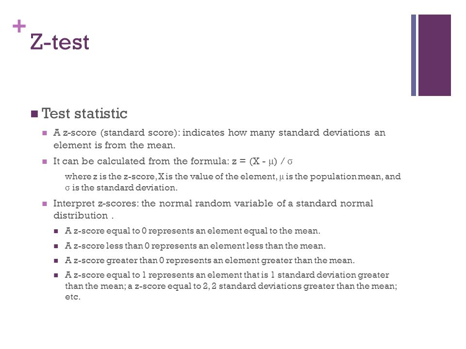 + Z-test Test statistic A z-score (standard score): indicates how many standard deviations an element is from the mean. It can be calculated from the