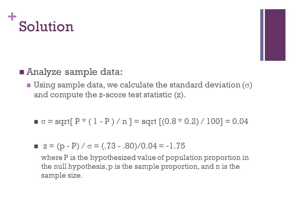 + Solution Analyze sample data: Using sample data, we calculate the standard deviation ( σ ) and compute the z-score test statistic (z). σ = sqrt[ P *