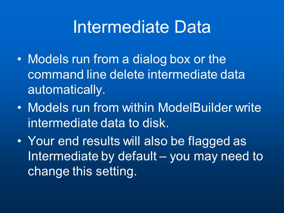 Intermediate Data Models run from a dialog box or the command line delete intermediate data automatically.