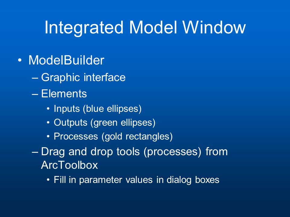 Integrated Model Window ModelBuilder –Graphic interface –Elements Inputs (blue ellipses) Outputs (green ellipses) Processes (gold rectangles) –Drag and drop tools (processes) from ArcToolbox Fill in parameter values in dialog boxes