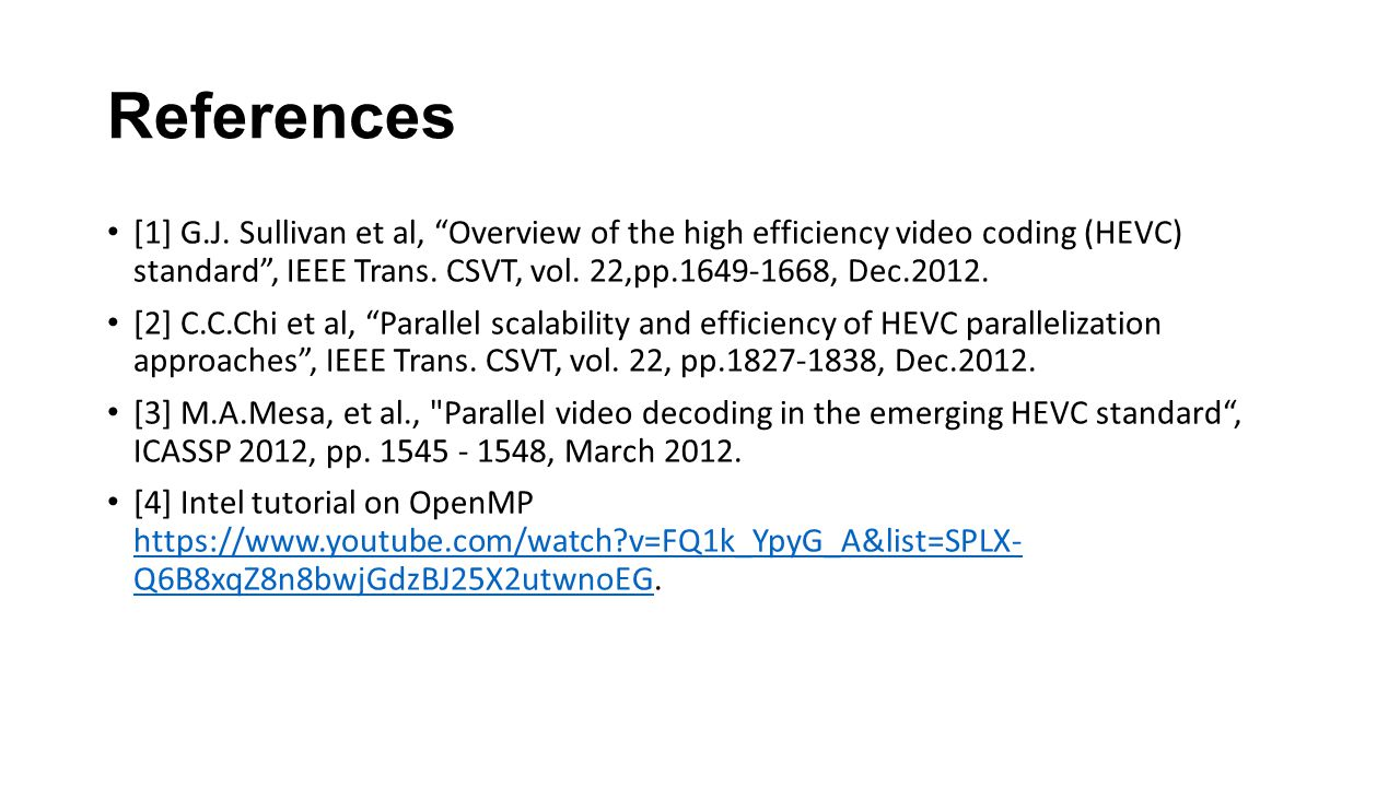 "References [1] G.J. Sullivan et al, ""Overview of the high efficiency video coding (HEVC) standard"", IEEE Trans. CSVT, vol. 22,pp.1649-1668, Dec.2012."