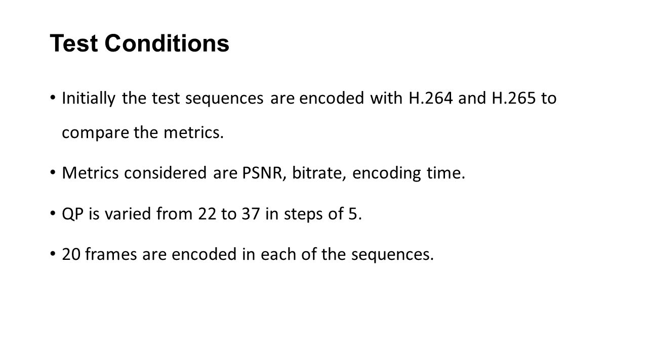 Test Conditions Initially the test sequences are encoded with H.264 and H.265 to compare the metrics.