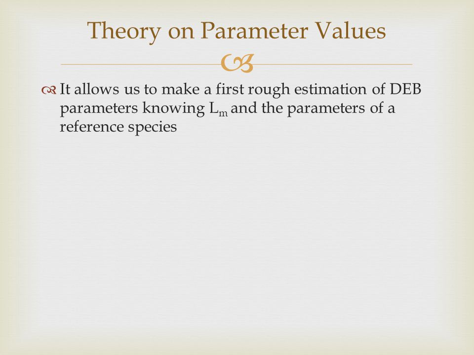   It allows us to make a first rough estimation of DEB parameters knowing L m and the parameters of a reference species Theory on Parameter Values