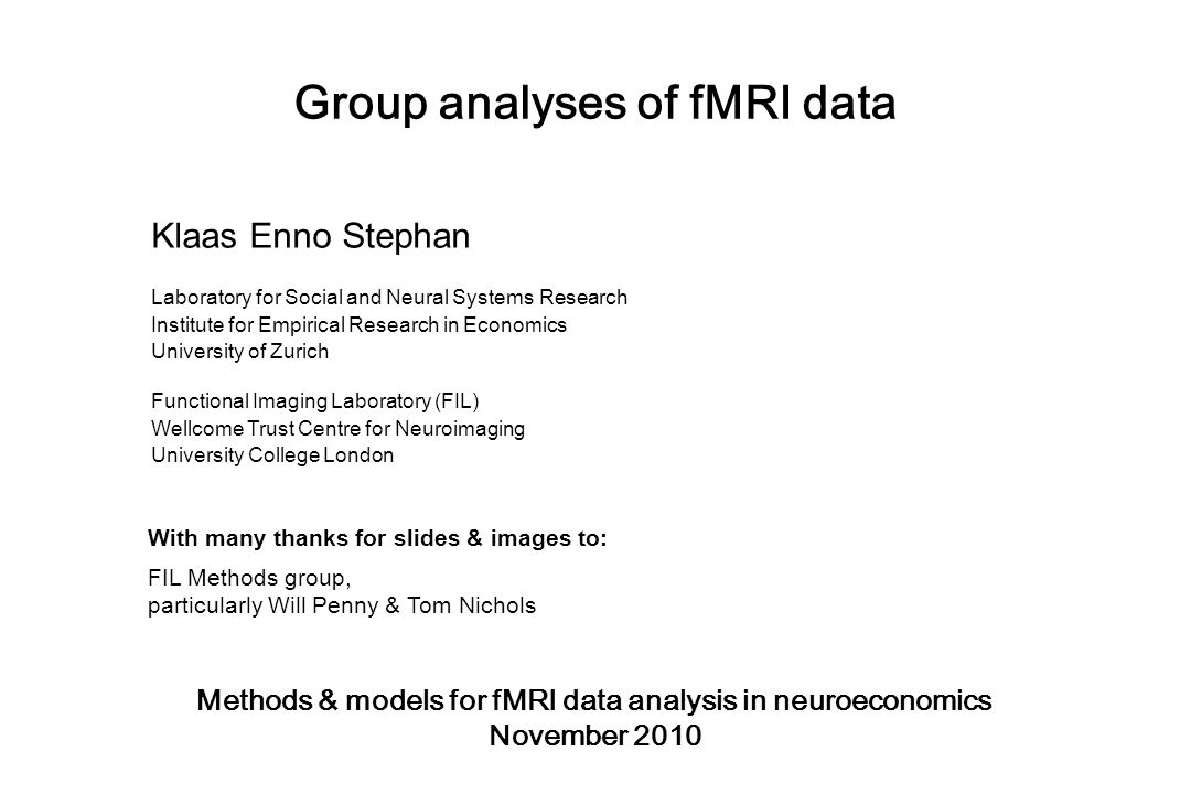 Group analyses of fMRI data Methods & models for fMRI data analysis in neuroeconomics November 2010 Klaas Enno Stephan Laboratory for Social and Neural Systems Research Institute for Empirical Research in Economics University of Zurich Functional Imaging Laboratory (FIL) Wellcome Trust Centre for Neuroimaging University College London With many thanks for slides & images to: FIL Methods group, particularly Will Penny & Tom Nichols