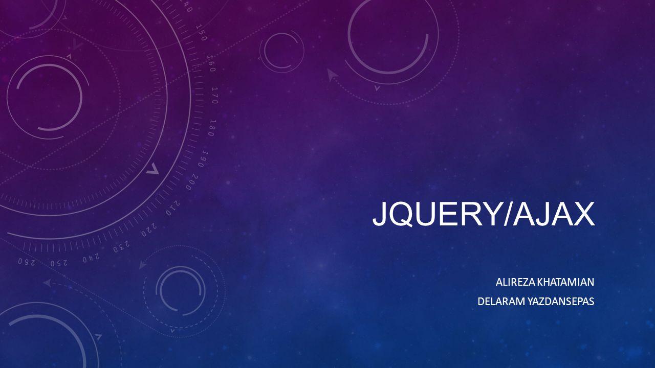JQUERY/AJAX ALIREZA KHATAMIAN DELARAM YAZDANSEPAS