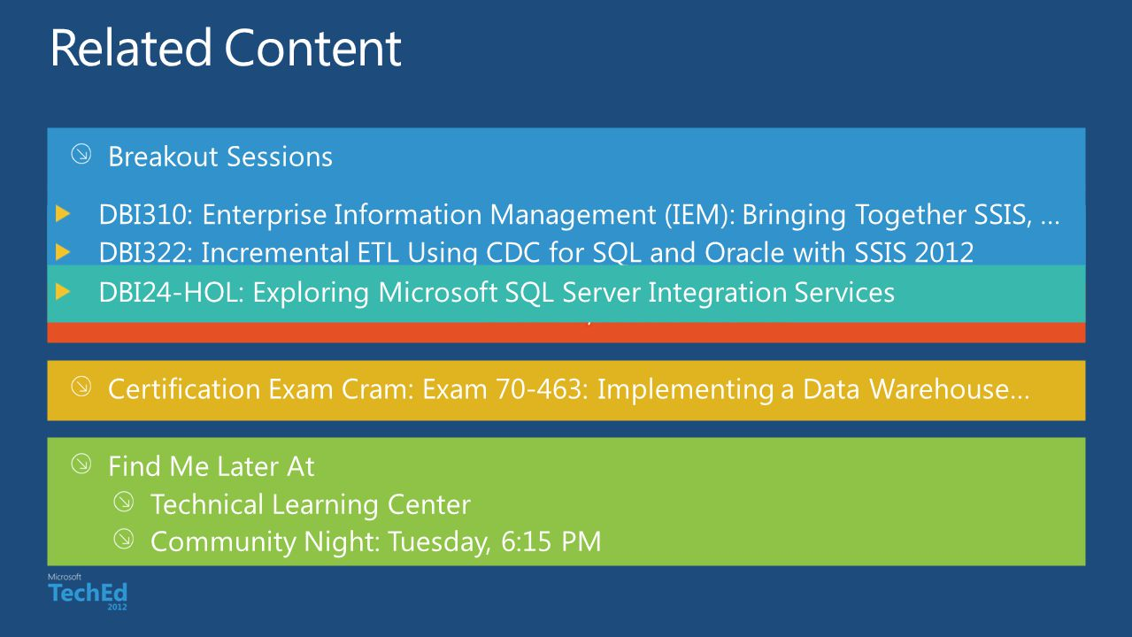 Breakout Sessions Hands-on Labs Certification Exam Cram: Exam 70-463: Implementing a Data Warehouse… Find Me Later At Technical Learning Center Community Night: Tuesday, 6:15 PM Required Slide *delete this box when your slide is finalized Speakers, please list the Breakout Sessions, Labs, Demo Stations and Certification Exams that relate to your session.