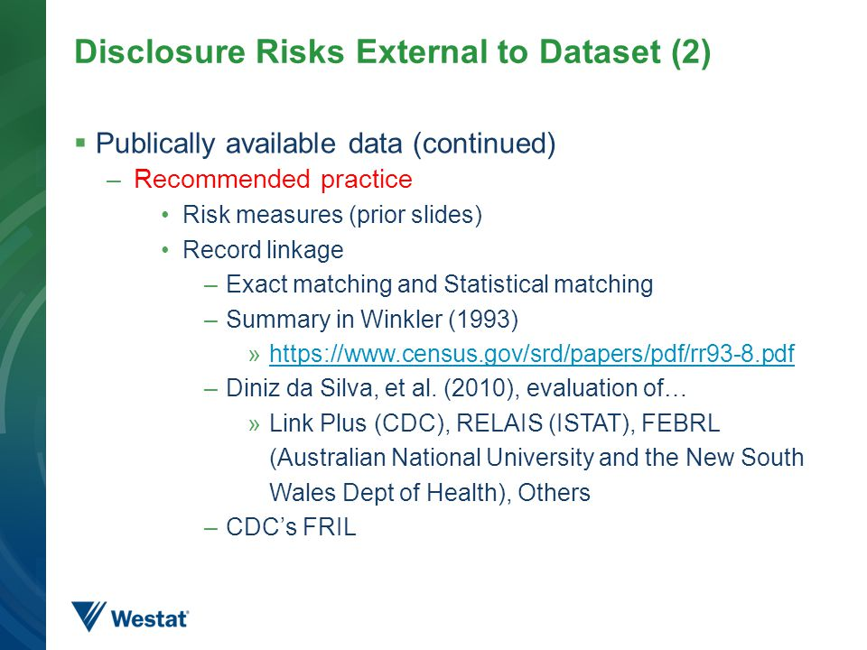 Disclosure Risks External to Dataset (2)  Publically available data (continued) –Recommended practice Risk measures (prior slides) Record linkage –Exact matching and Statistical matching –Summary in Winkler (1993) »https://www.census.gov/srd/papers/pdf/rr93-8.pdfhttps://www.census.gov/srd/papers/pdf/rr93-8.pdf –Diniz da Silva, et al.