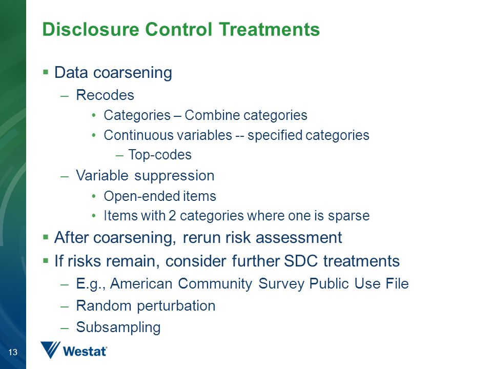 Disclosure Control Treatments  Data coarsening –Recodes Categories – Combine categories Continuous variables -- specified categories –Top-codes –Variable suppression Open-ended items Items with 2 categories where one is sparse  After coarsening, rerun risk assessment  If risks remain, consider further SDC treatments –E.g., American Community Survey Public Use File –Random perturbation –Subsampling 13