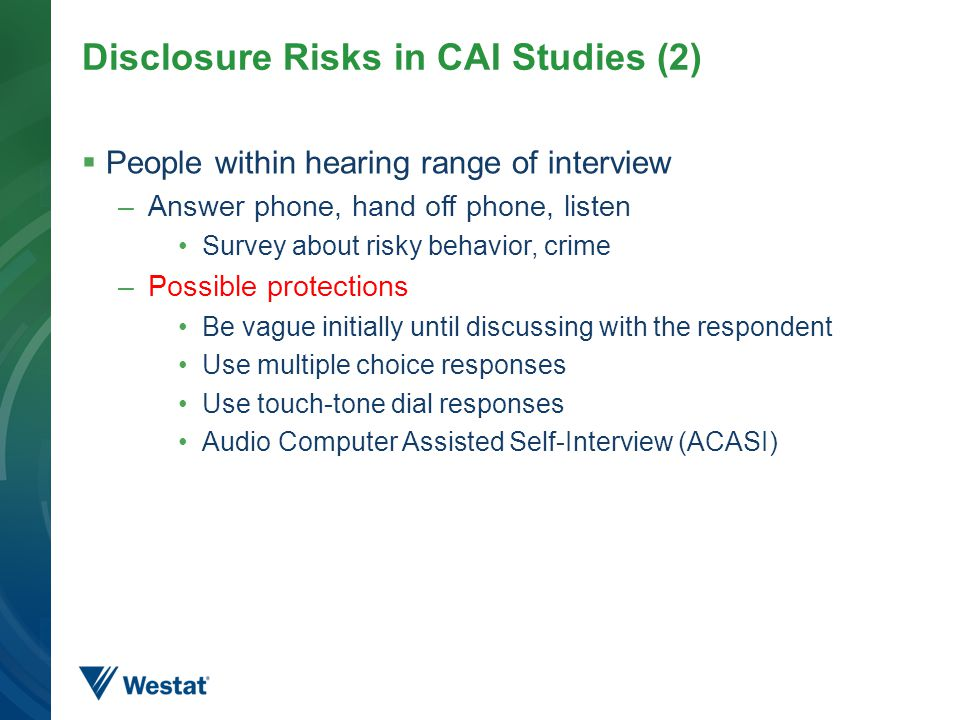Disclosure Risks in CAI Studies (2)  People within hearing range of interview –Answer phone, hand off phone, listen Survey about risky behavior, crime –Possible protections Be vague initially until discussing with the respondent Use multiple choice responses Use touch-tone dial responses Audio Computer Assisted Self-Interview (ACASI) 15