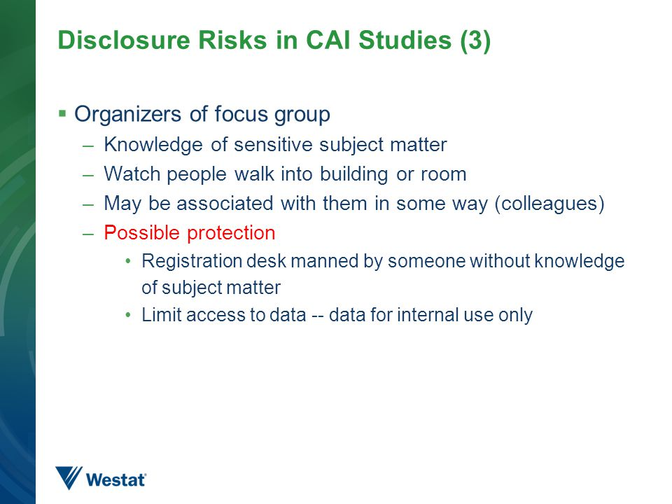 Disclosure Risks in CAI Studies (3)  Organizers of focus group –Knowledge of sensitive subject matter –Watch people walk into building or room –May b