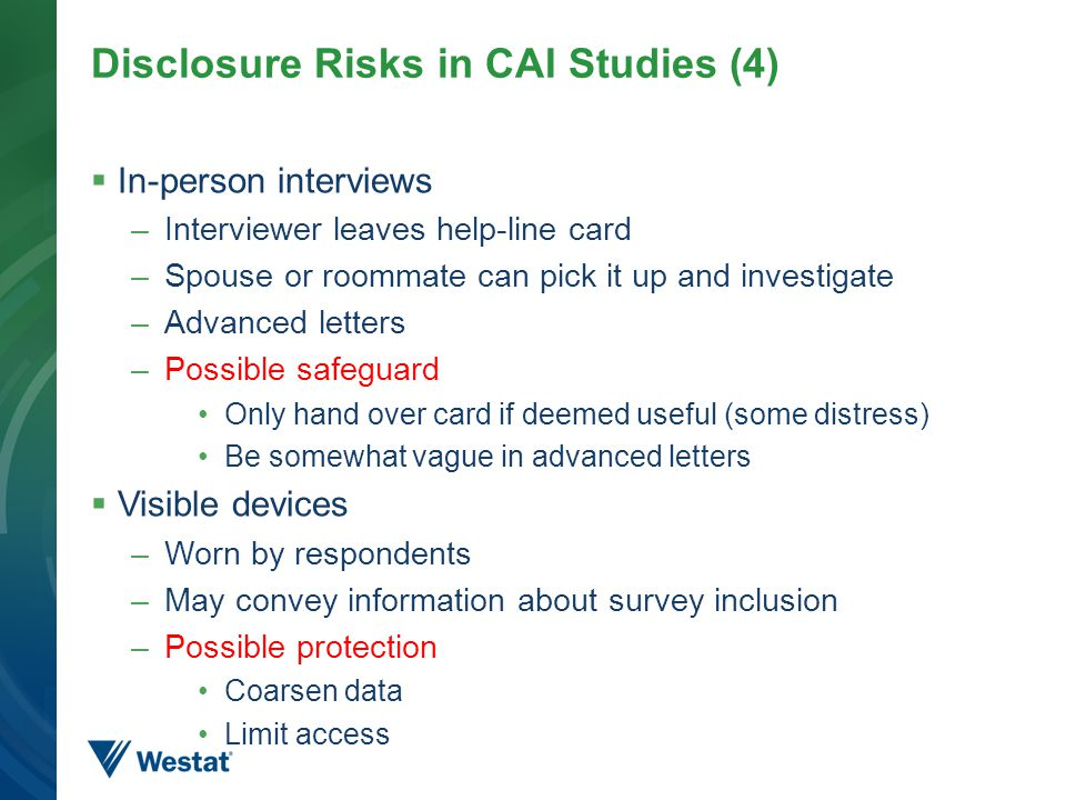 Disclosure Risks in CAI Studies (4)  In-person interviews –Interviewer leaves help-line card –Spouse or roommate can pick it up and investigate –Advanced letters –Possible safeguard Only hand over card if deemed useful (some distress) Be somewhat vague in advanced letters  Visible devices –Worn by respondents –May convey information about survey inclusion –Possible protection Coarsen data Limit access 17