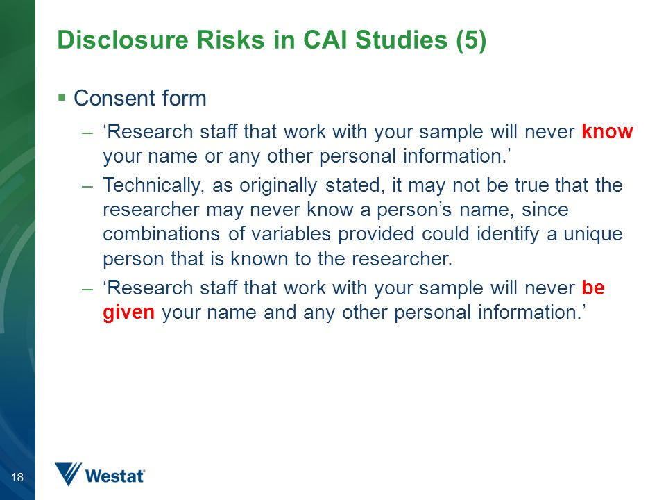 Disclosure Risks in CAI Studies (5)  Consent form –'Research staff that work with your sample will never know your name or any other personal information.' –Technically, as originally stated, it may not be true that the researcher may never know a person's name, since combinations of variables provided could identify a unique person that is known to the researcher.