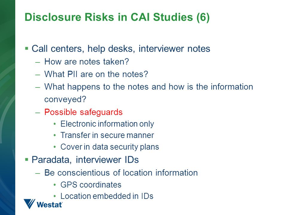 Disclosure Risks in CAI Studies (6)  Call centers, help desks, interviewer notes –How are notes taken? –What PII are on the notes? –What happens to t
