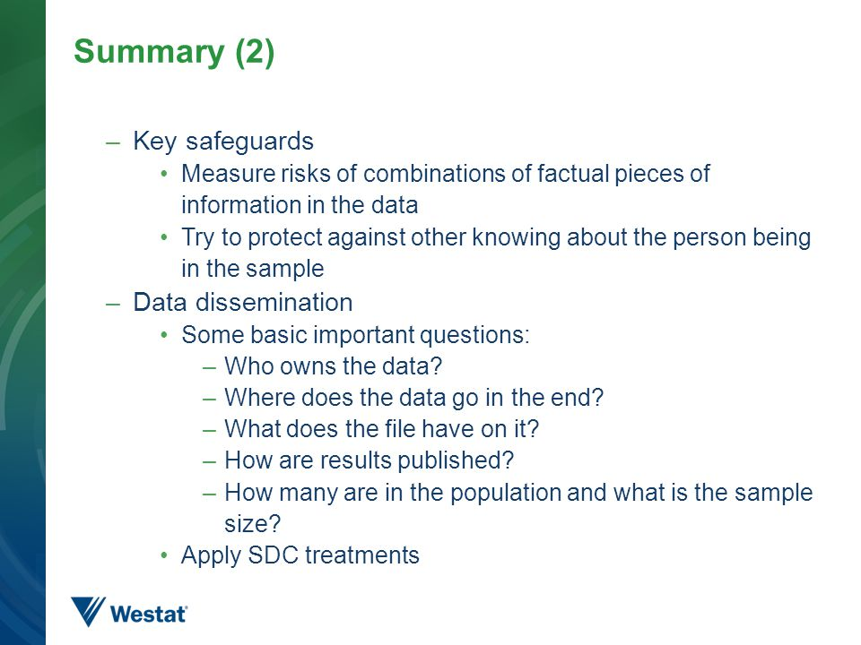 Summary (2) –Key safeguards Measure risks of combinations of factual pieces of information in the data Try to protect against other knowing about the person being in the sample –Data dissemination Some basic important questions: –Who owns the data.