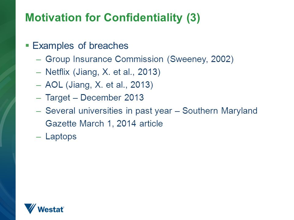 Motivation for Confidentiality (3)  Examples of breaches –Group Insurance Commission (Sweeney, 2002) –Netflix (Jiang, X.