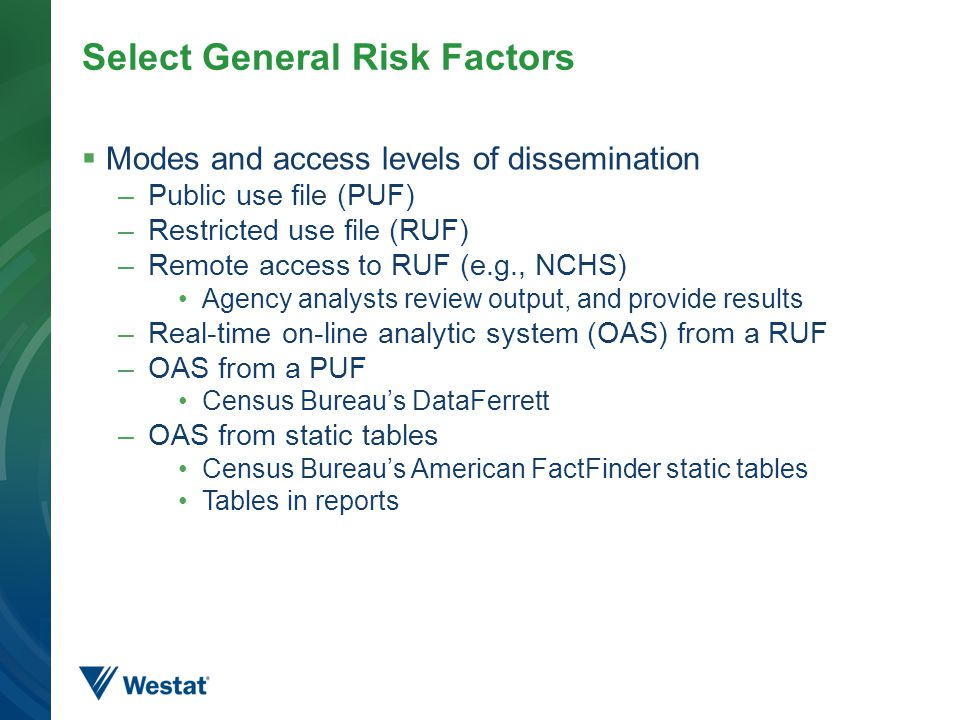 Select General Risk Factors  Modes and access levels of dissemination –Public use file (PUF) –Restricted use file (RUF) –Remote access to RUF (e.g., NCHS) Agency analysts review output, and provide results –Real-time on-line analytic system (OAS) from a RUF –OAS from a PUF Census Bureau's DataFerrett –OAS from static tables Census Bureau's American FactFinder static tables Tables in reports 6