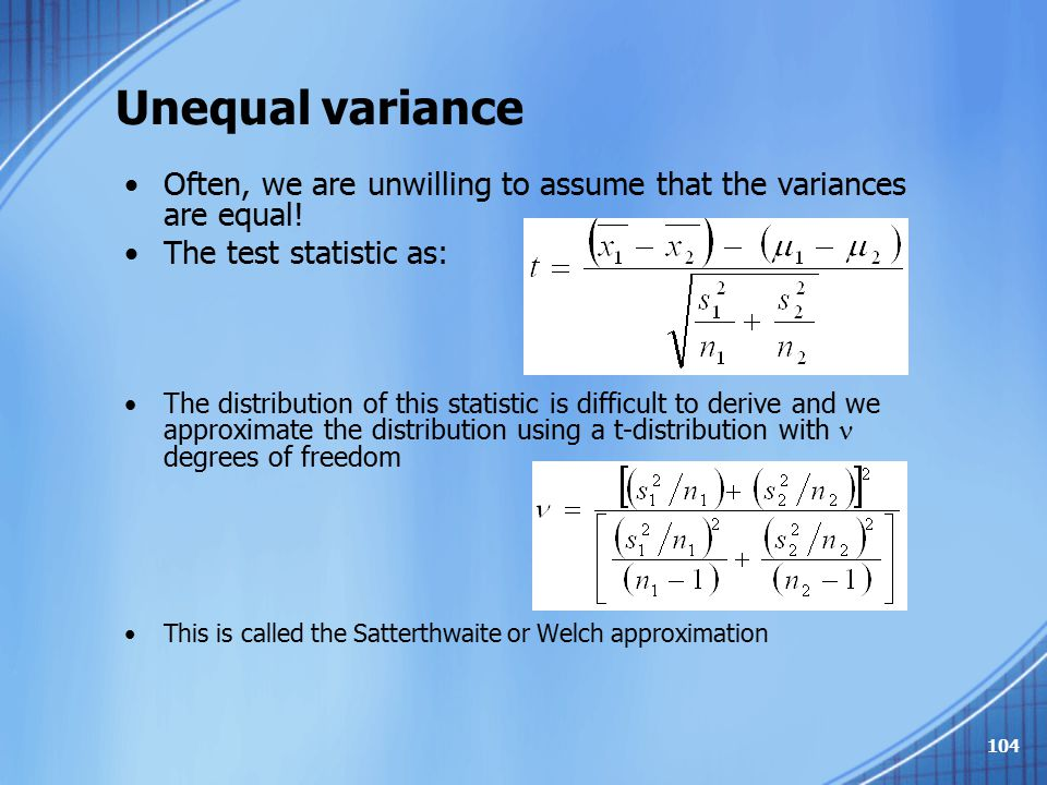 Unequal variance Often, we are unwilling to assume that the variances are equal! The test statistic as: The distribution of this statistic is difficul