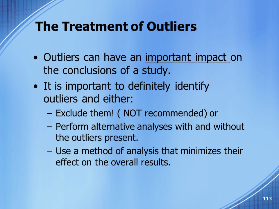 The Treatment of Outliers Outliers can have an important impact on the conclusions of a study. It is important to definitely identify outliers and eit
