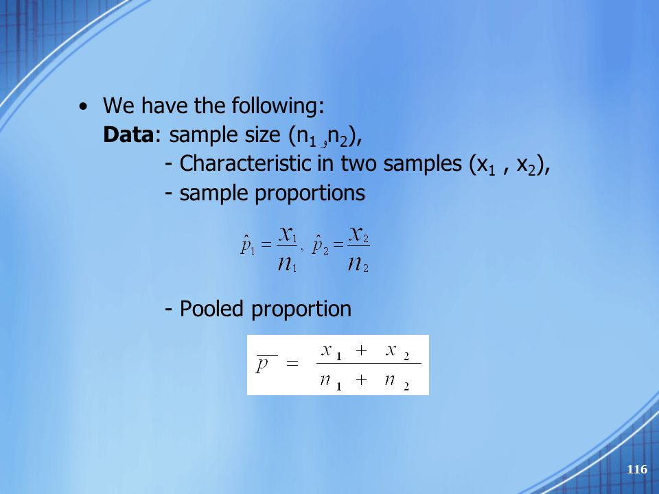 We have the following: Data: sample size (n 1 و n 2 ), - Characteristic in two samples (x 1, x 2 ), - sample proportions - Pooled proportion 116