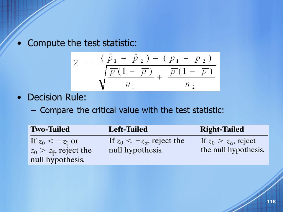 Compute the test statistic: Decision Rule: –Compare the critical value with the test statistic: –Or, if P-value < α, reject the null hypothesis 118