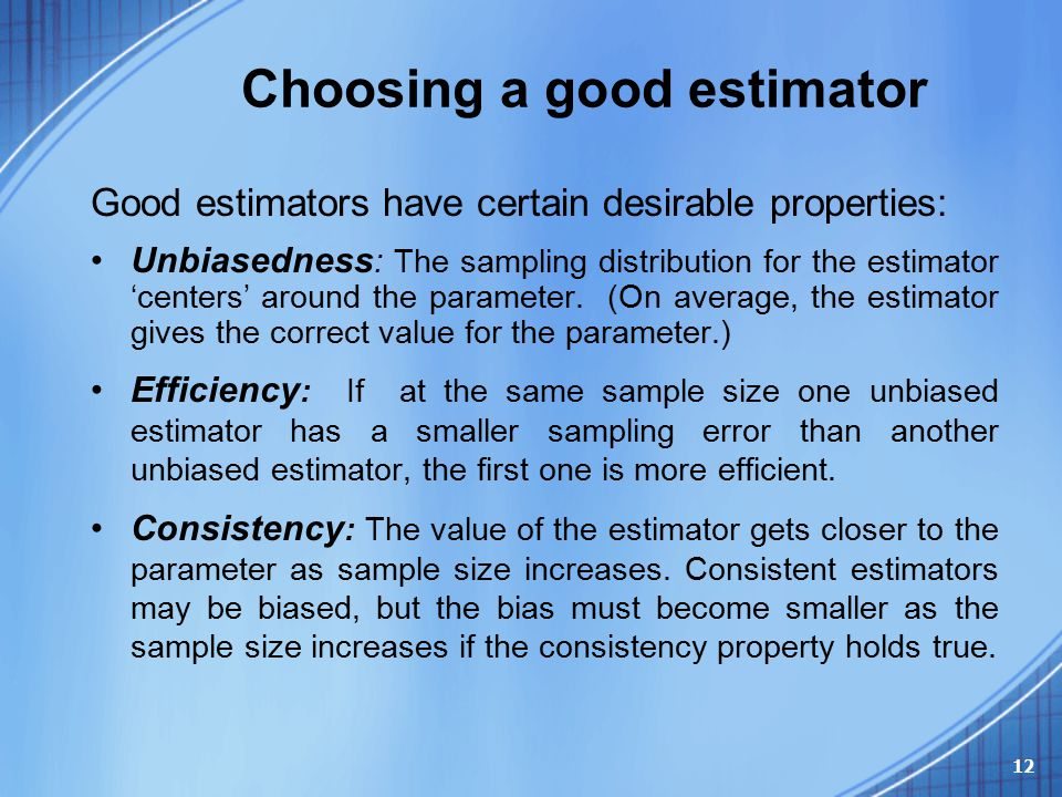 Choosing a good estimator Good estimators have certain desirable properties: Unbiasedness : The sampling distribution for the estimator 'centers' arou