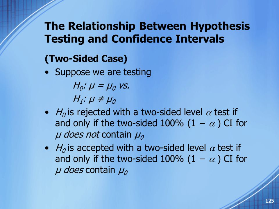 The Relationship Between Hypothesis Testing and Confidence Intervals (Two-Sided Case) Suppose we are testing H 0 : μ = μ 0 vs. H 1 : μ ≠ μ 0 H 0 is re