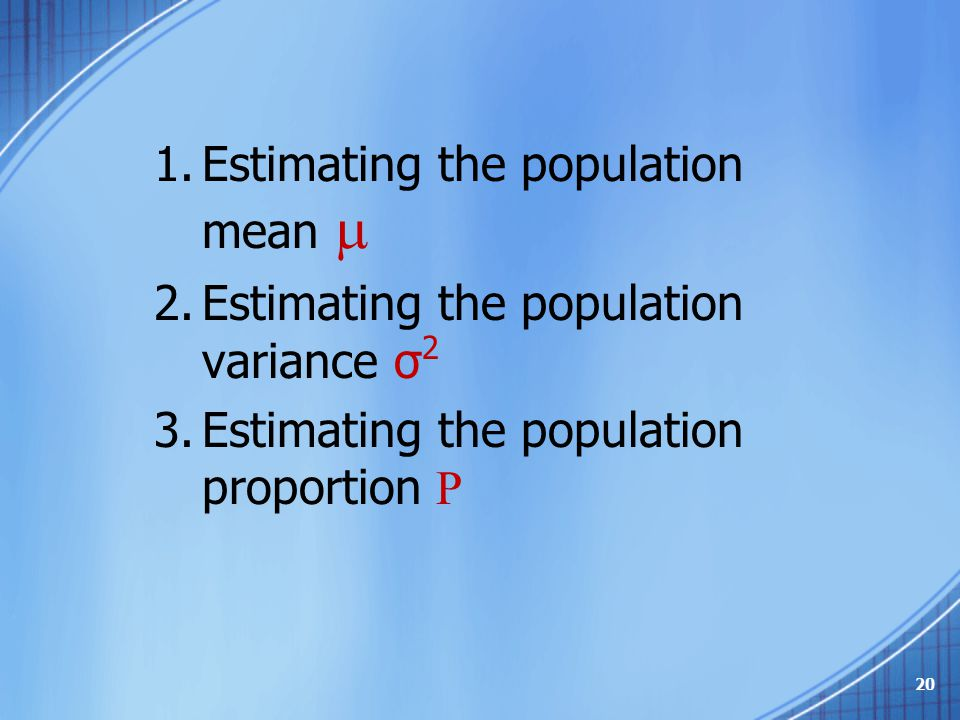 1.Estimating the population mean  2.Estimating the population variance σ 2 3.Estimating the population proportion  20