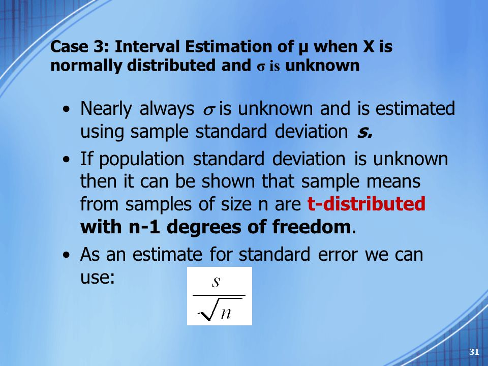 Case 3: Interval Estimation of μ when X is normally distributed and σ is unknown Nearly always  is unknown and is estimated using sample standard dev