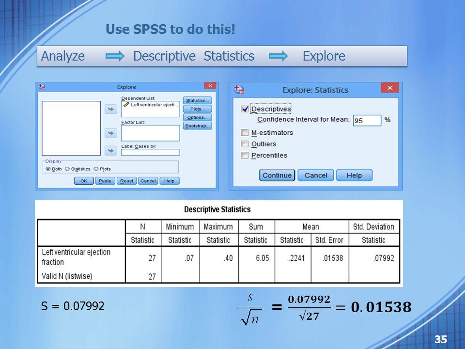 S = 0.07992 Use SPSS to do this! Analyze Descriptive Statistics Explore 35