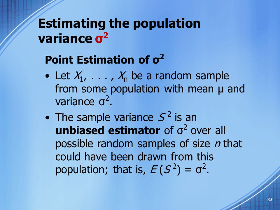 Point Estimation of σ 2 Let X 1,..., X n be a random sample from some population with mean μ and variance σ 2. The sample variance S 2 is an unbiased