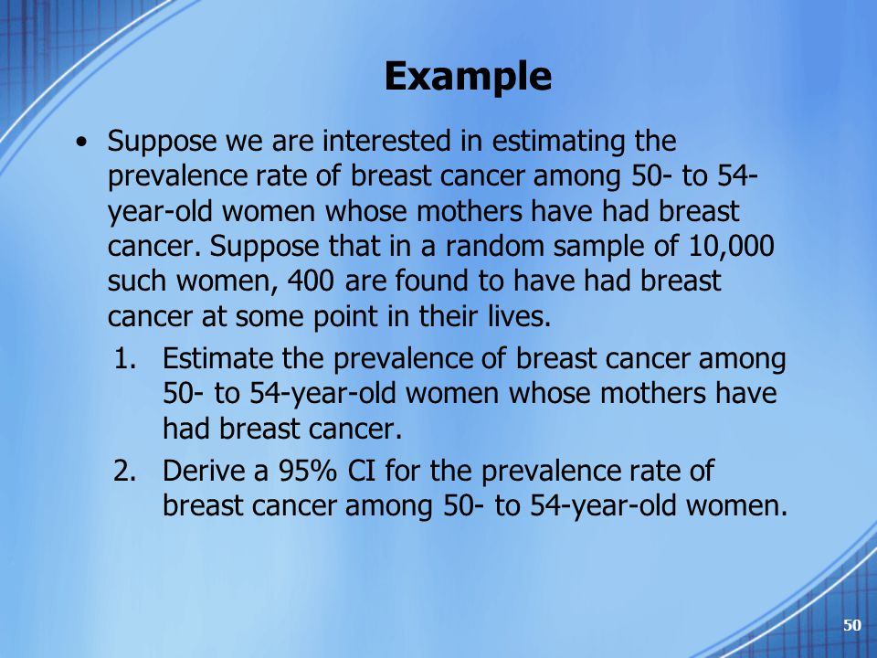 Example Suppose we are interested in estimating the prevalence rate of breast cancer among 50- to 54- year-old women whose mothers have had breast can