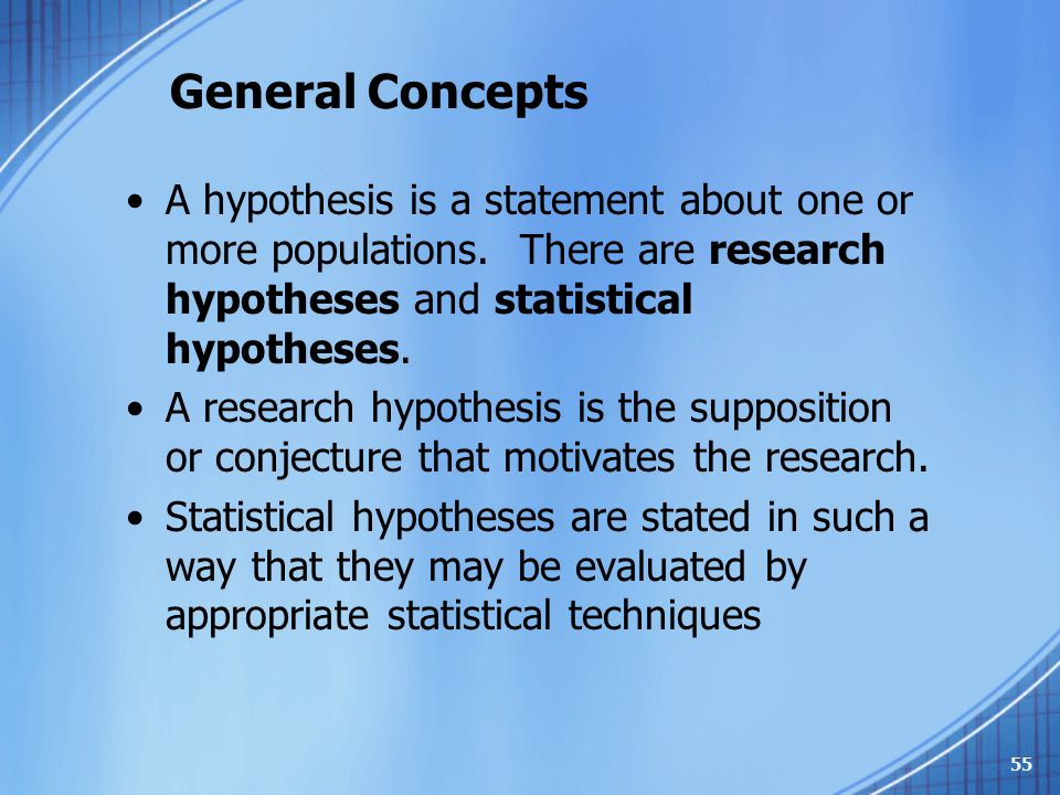 General Concepts A hypothesis is a statement about one or more populations. There are research hypotheses and statistical hypotheses. A research hypot