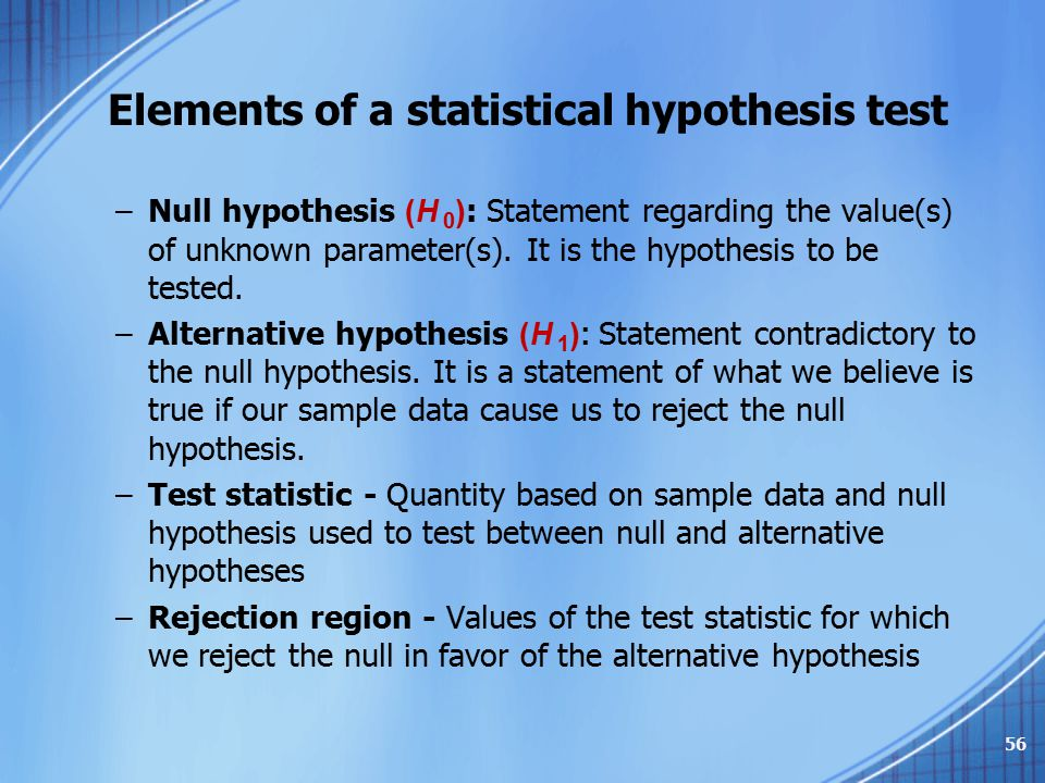 Elements of a statistical hypothesis test –Null hypothesis (H 0 ) : Statement regarding the value(s) of unknown parameter(s). It is the hypothesis to