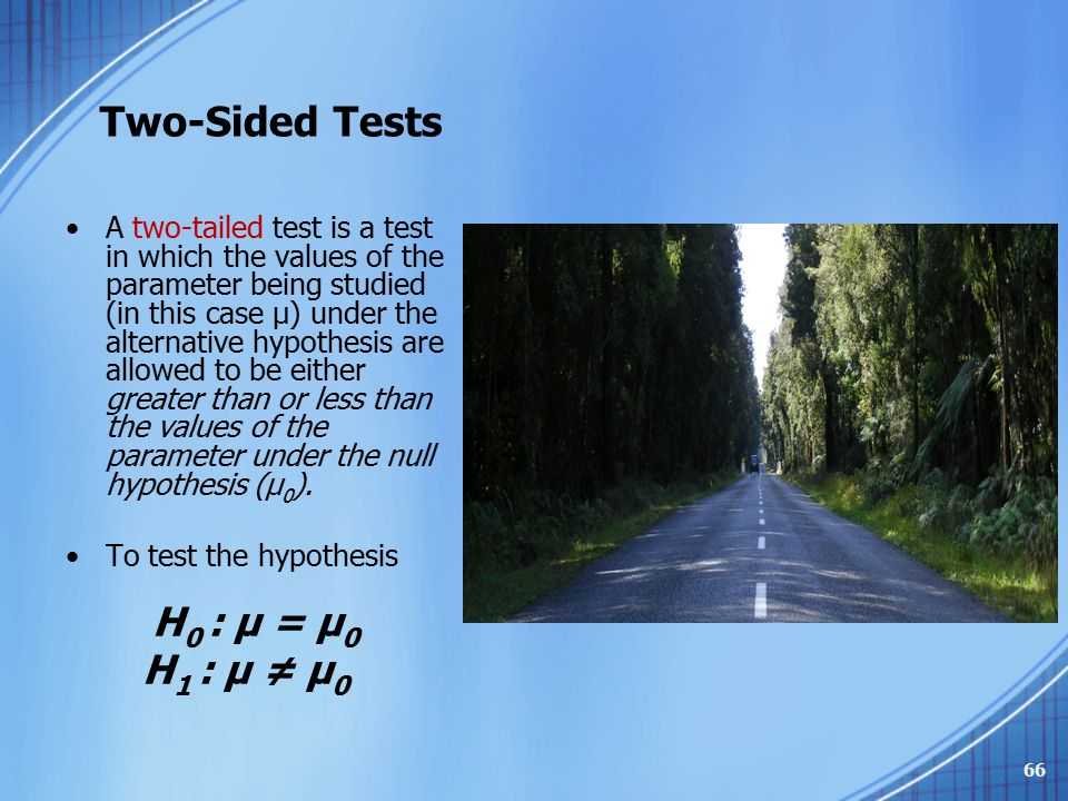 Two-Sided Tests A two-tailed test is a test in which the values of the parameter being studied (in this case μ) under the alternative hypothesis are a