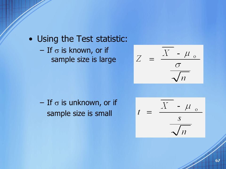 Using the Test statistic: –If  is known, or if sample size is large –If  is unknown, or if sample size is small 67